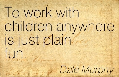work-quote-by-dale-murphy-for-children-to-work-with-children-anywhere-is-just-plain-fun.jpg
