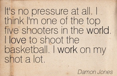 work-quote-by-damon-jones-its-no-pressure-at-all-i-think-im-one-of-the-top-five-shooters-in-the-world-i-love-to-shoot-the-basketball-i-work-on-my-shot-a-lot.jpg