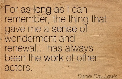 work-quote-by-daniel-day-lewis-for-as-long-as-i-can-remember-the-thing-that-gave-me-a-sense-of-wonderment-and-renewal-has-always-been-the-work-of-other-actors.jpg
