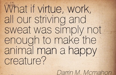 work-quote-by-darrin-m-mcmahon-what-if-virtue-work-all-our-striving-and-sweat-was-simply-not-enough-to-make-the-animal-man-a-happy-creature.jpg