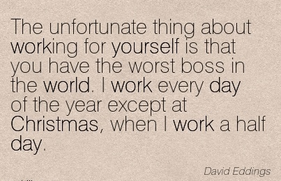 work-quote-by-david-eddings-unfortunate-thing-about-working-for-yourself-is-that-you-have-the-worst-boss-in-the-world-i-work-every-day-of-year-except-at-christmas-when-i-work-a-half-day.jpg