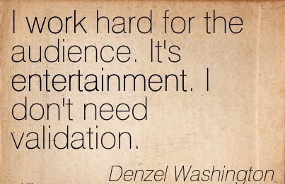 work-quote-by-denzel-washington-i-work-hard-for-the-audience-its-entertainment-i-dont-need-validation.jpg