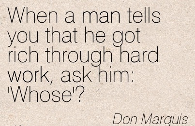 work-quote-by-don-marquis-when-a-man-tells-you-that-he-got-rich-through-hard-work-ask-him-whose.jpg