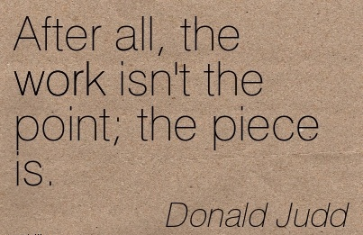 work-quote-by-donald-judd-after-all-the-work-isnt-the-point-the-piece-is.jpg