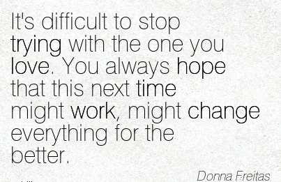 work-quote-by-donna-freitas-its-difficult-to-stop-trying-with-the-one-you-love-you-always-hope-that-this-next-time-might-work-might-change-everything-for-the-better.jpg