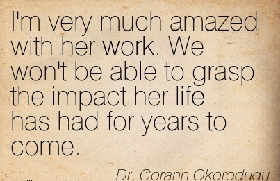work-quote-by-dr-corann-okorodudu-im-very-much-amazed-with-her-work-we-wont-be-able-to-grasp-the-impact-her-life-has-had-for-years-to-come.jpg