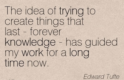 work-quote-by-edward-tufte-the-idea-of-trying-to-create-things-that-last-forever-knowledge-has-guided-my-work-for-a-long-time-now.jpg