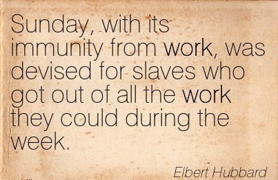 work-quote-by-elbet-hubbard-sunday-with-its-immunity-from-work-was-devised-for-slaves-who-got-out-of-all-work-they-could-during-the-week.jpg