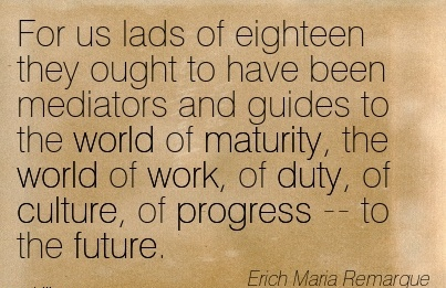 work-quote-by-erich-maria-remarque-for-us-lads-of-eighteen-they-ought-to-have-been-mediators-and-guides-to-the-world-of-maturity-world-of-work-of-duty-of-culture-of-progress-to-future.jpg