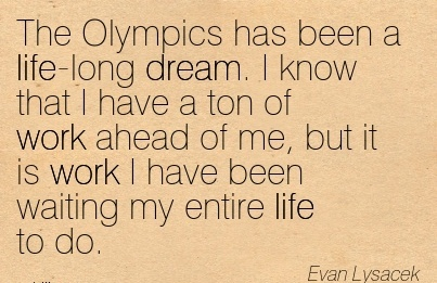 work-quote-by-evan-lysacek-the-olympics-has-been-a-life-long-dream-i-know-that-i-have-a-ton-of-work-ahead-of-me-but-it-is-work-i-have-been-waiting-my-entire-life-to-do.jpg