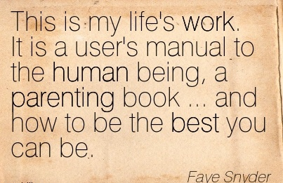 work-quote-by-faye-shyder-this-is-my-lifes-work-it-is-a-users-manual-to-the-human-being-a-parenting-book-and-how-to-be-the-best-you-can-be.jpg