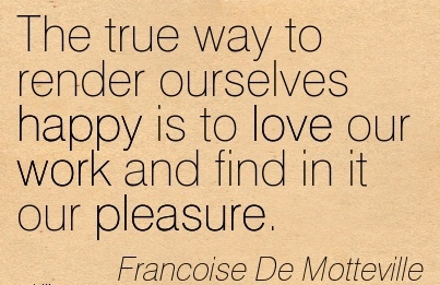 work-quote-by-francoise-de-motteville-the-true-way-to-render-ourselves-happy-is-to-love-our-work-and-find-in-it-our-pleasure.jpg