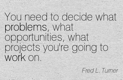 work-quote-by-fred-l-turner-you-need-to-decide-what-problems-what-opportunities-what-projects-youre-going-to-work-on.jpg