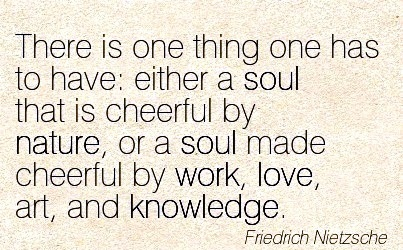 work-quote-by-friedrich-nietzsche-there-is-one-thing-one-has-to-have-either-a-soul-that-is-cheerful-by-nature-or-a-soul-made-cheerful-by-work-love-art-and-knowledge.jpg