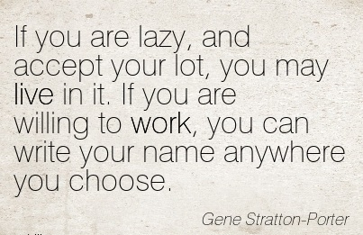 work-quote-by-gene-stratton-porter-if-you-are-lazy-and-accept-your-lot-you-may-live-in-it-if-you-are-willing-to-work-you-can-write-your-name-anywhere-you-choose.jpg