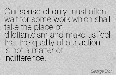 work-quote-by-george-eliot-our-sense-of-duty-must-often-wait-for-some-work-which-shall-take-the-place-of-dilettanteism-and-make-us-feel-that-the-quality-of-our-action-is-not-a-matter-of-indifference.jpg
