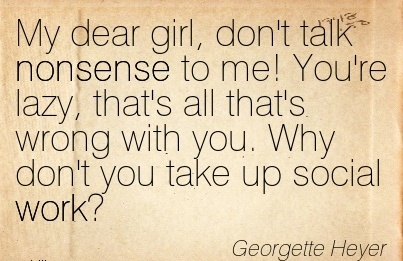 work-quote-by-georgette-heyer-my-dear-girl-dont-talk-nonsense-to-me-youre-lazy-thats-all-thats-wrong-with-you-why-dont-you-take-up-social-work.jpg