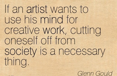 work-quote-by-glenn-gould-if-an-artist-wants-to-use-his-mind-for-creative-work-cutting-oneself-off-from-society-is-a-necessary-thing.jpg