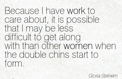 work-quote-by-gloria-steinem-because-i-have-work-to-care-about-it-is-possible-that-i-may-be-less-difficult-to-get-along-with-than-other-women-when-the-double-chins-start-to-form.jpg
