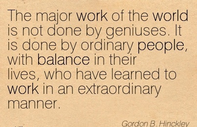 work-quote-by-gordon-b-hinckley-the-major-work-of-the-world-is-not-done-by-geniuses-it-is-done-by-ordinary-people-with-balance-in-their-lives-who-have-learned-to-work-in-an-extraordinary-manner.jpg