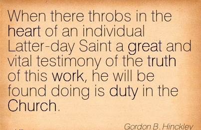 work-quote-by-gordon-b-hinckley-when-there-throbs-in-the-heart-of-an-individual-latter-day-saint-a-great-and-vital-testimony-of-the-truth-of-this-work-he-will-be-found-doing-is-duty-in-the-church.jpg