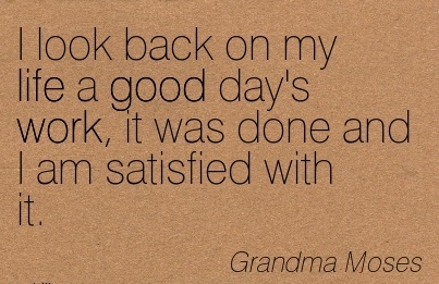 work-quote-by-grandma-moses-i-look-back-on-my-life-a-good-days-work-it-was-done-and-i-am-satisfied-with-it.jpg