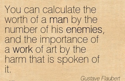 work-quote-by-gustave-flaubert-you-can-calculate-the-worth-of-a-man-by-the-number-of-his-enemies-and-the-importance-of-a-work-of-art-by-the-harm-that-is-spoken-of-it.jpg