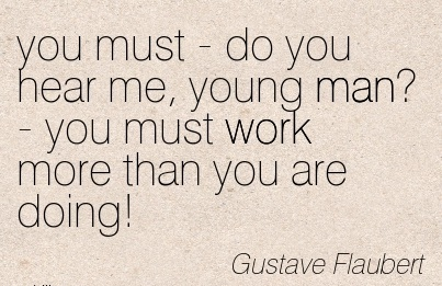 work-quote-by-gustave-flaubert-you-must-do-you-hear-me-young-man-you-must-work-more-than-you-are-doing.jpg