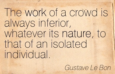http://quotespictures.com/wp-content/uploads/2015/04/work-quote-by-gustave-le-bon-the-work-of-a-crowd-is-always-inferior-whatever-its-nature-to-that-of-an-isolated-individual.jpg