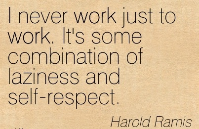 work-quote-by-harold-ramis-i-never-work-just-to-work-its-some-combination-of-laziness-and-self-respect.jpg