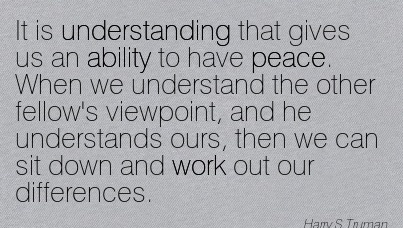 work-quote-by-harry-s-truman-it-is-understanding-that-gives-us-an-ability-to-have-peace-when-we-understand-the-other-fellows-viewpoint-and-he-understands-ours-then-we-can-sit-down-and-work-out.jpg