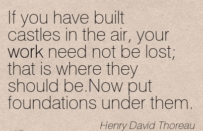 work-quote-by-henry-david-thoreau-if-you-have-built-castles-in-air-your-work-need-not-be-lost-that-is-where-they-should-benow-put-foundations-under-them.jpg