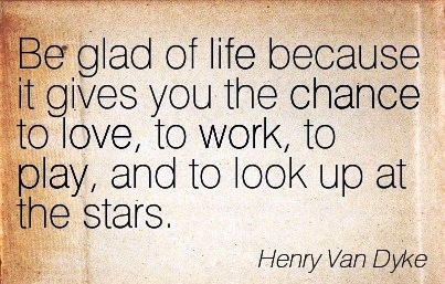 work-quote-by-henry-van-dyke-be-glad-of-life-because-it-gives-you-the-chance-to-love-to-work-to-play-and-to-look-up-at-the-stars.jpg