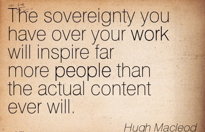 work-quote-by-hugh-macleod-the-sovereignty-you-have-over-your-work-will-inspire-far-more-people-than-the-actual-content-ever-will.jpg