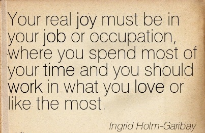 work-quote-by-ingrid-holm-garribay-your-real-joy-must-be-in-your-job-or-occupation-where-you-spend-most-of-your-time-and-you-should-work-in-what-you-love-or-like-the-most.jpg
