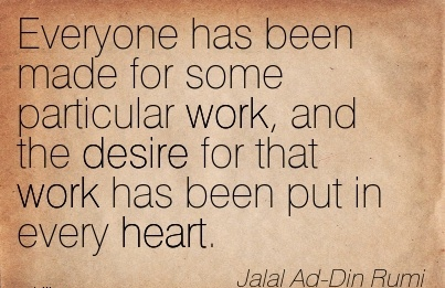 work-quote-by-jalal-ad-din-rumi-everyone-has-been-made-for-some-particular-work-and-the-desire-for-that-work-has-been-put-in-every-heart.jpg