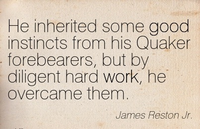 work-quote-by-james-reiston-jr-he-inherited-some-good-instincts-from-his-quaker-forebearers-but-by-diligent-hard-work-he-overcame-them.jpg