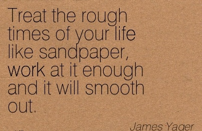 work-quote-by-james-yager-treat-the-rough-times-of-your-life-like-sandpaper-work-at-it-enough-and-it-will-smooth-out.jpg