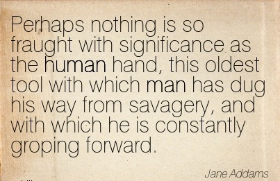 work-quote-by-jane-addams-perhaps-nothing-is-so-fraught-with-significance-as-the-human-hand-this-oldest-tool-with-which-man-has-dug-his-way-from-savagery-and-with-which-he-is-constantly-groping.jpg