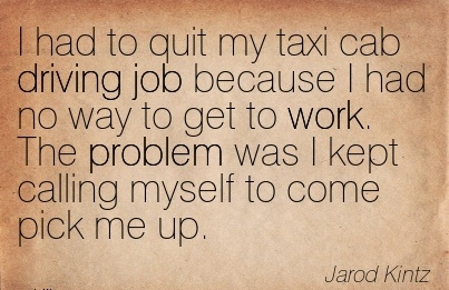 work-quote-by-jarod-kintz-i-had-to-quit-my-taxi-cab-driving-job-because-i-had-no-way-to-get-to-work-the-problem-was-i-kept-calling-myself-to-come-pick-me-up.jpg