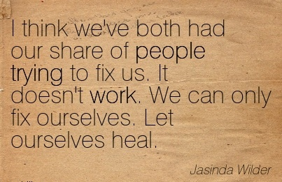work-quote-by-jasinda-wilder-i-think-weve-both-had-our-share-of-people-ttrying-to-fix-us-it-doesnt-work-we-can-only-fix-ourselves-let-ourselves-heal.jpg