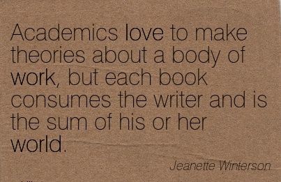 work-quote-by-jeanette-winterson-academics-love-to-make-theories-about-a-body-of-work-but-each-book-consumes-the-writer-and-is-the-sum-of-his-or-her-world.jpg