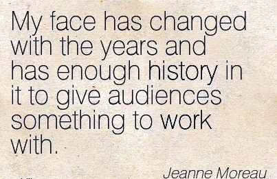 work-quote-by-jeanne-moreau-my-face-has-changed-with-the-years-and-has-enough-history-in-it-to-give-audiences-something-to-work-with.jpg