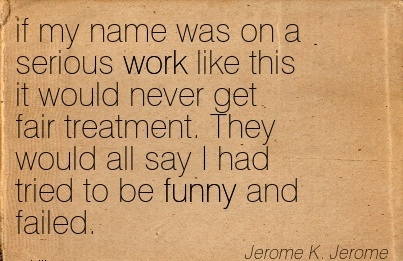 work-quote-by-jerome-k-jerome-if-my-name-was-on-a-serious-work-like-this-it-would-never-get-fair-treatment-they-would-all-say-i-had-tried-to-be-funny-and-failed.jpg