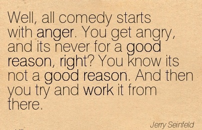 work-quote-by-jerry-seinfeld-well-all-comedy-starts-with-anger-you-get-angry-and-its-never-for-a-good-reason-right-you-know-its-not-a-good-reason-and-then-you-try-and-work-it-from-there.jpg