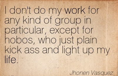 work-quote-by-jhonen-vasquez-i-dont-do-my-work-for-any-kind-of-group-in-particular-except-for-hobos-who-just-plain-kick-ass-and-light-up-my-life.jpg