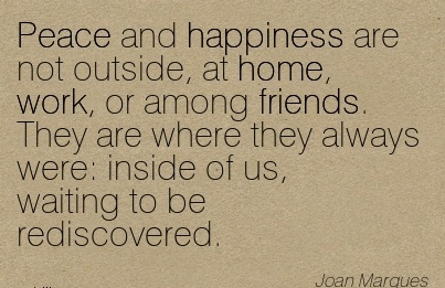 work-quote-by-joan-marques-peace-and-happiness-are-not-outside-at-home-work-or-among-friends-they-are-where-they-always-were-inside-of-us-waiting-to-be-rediscovered.jpg