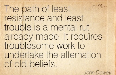 work-quote-by-john-dewey-the-path-of-least-resistance-and-least-trouble-is-a-mental-rut-already-made-it-requires-troublesome-work-to-undertake-the-alternation-of-old-beliefs.jpg