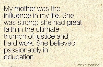 work-quote-by-john-h-johnson-my-mother-was-the-influence-in-my-life-she-was-strong-she-had-great-faith-in-the-ultimate-triumph-of-justice-and-hard-work-she-believed-passionately-in-education.jpg