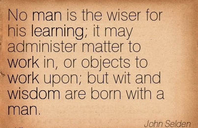 work-quote-by-john-selden-no-man-is-the-wiser-for-his-learning-it-may-administer-matter-to-work-in-or-objects-to-work-upon-but-wit-and-wisdom-are-born-with-a-man.jpg